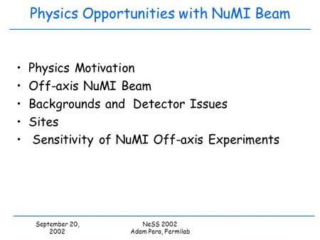 September 20, 2002 NeSS 2002 Adam Para, Fermilab Physics Opportunities with NuMI Beam Physics Motivation Off-axis NuMI Beam Backgrounds and Detector Issues.