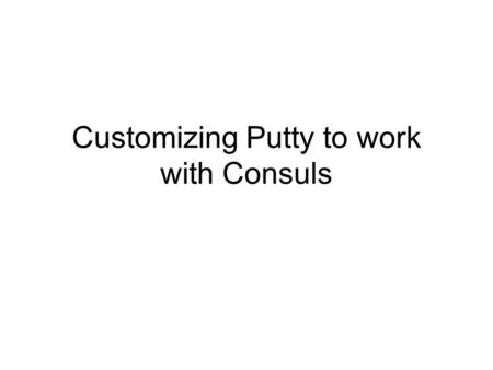 Customizing Putty to work with Consuls. Step 1Get Putty Go to the website –http://www.chiark.greenend.org.uk/~sgtatham/putty/download.htmlhttp://www.chiark.greenend.org.uk/~sgtatham/putty/download.html.