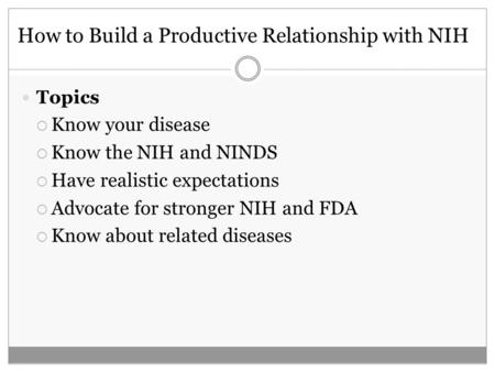 How to Build a Productive Relationship with NIH Topics Know your disease Know the NIH and NINDS Have realistic expectations Advocate for stronger NIH and.