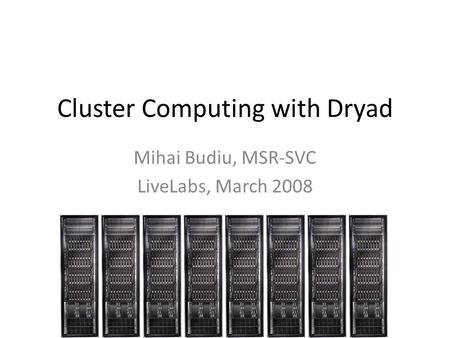 Cluster Computing with Dryad Mihai Budiu, MSR-SVC LiveLabs, March 2008.