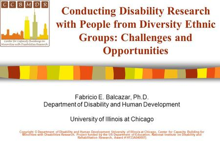 Conducting Disability Research with People from Diversity Ethnic Groups: Challenges and Opportunities Fabricio E. Balcazar, Ph.D. Department of Disability.