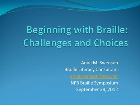 Anna M. Swenson Braille Literacy Consultant NFB Braille Symposium September 29, 2012.