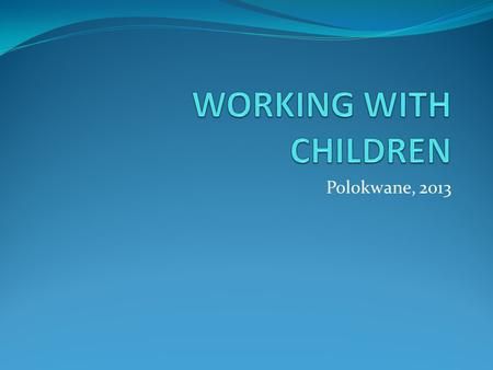 Polokwane, 2013. WORKING WITH CHILDREN World Health Organisation (2011) Cognitively ready for disclosure 8-11 years Children of school going age should.
