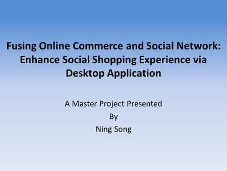 Fusing Online Commerce and Social Network: Enhance Social Shopping Experience via Desktop Application A Master Project Presented By Ning Song.