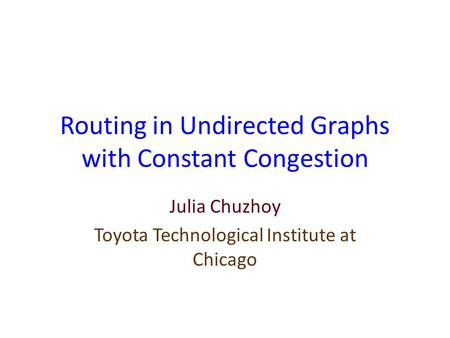 Routing in Undirected Graphs with Constant Congestion Julia Chuzhoy Toyota Technological Institute at Chicago.