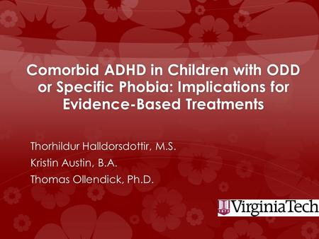 Comorbid ADHD in Children with ODD or Specific Phobia: Implications for Evidence-Based Treatments Thorhildur Halldorsdottir, M.S. Kristin Austin, B.A.