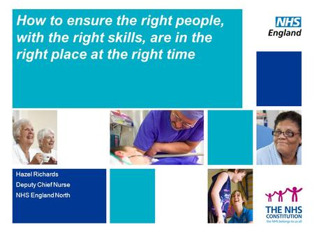 How to ensure the right people, with the right skills, are in the right place at the right time Hazel Richards Deputy Chief Nurse NHS England North.