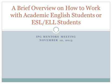 IPG MENTORS MEETING NOVEMBER 12, 2013 A Brief Overview on How to Work with Academic English Students or ESL/ELL Students.