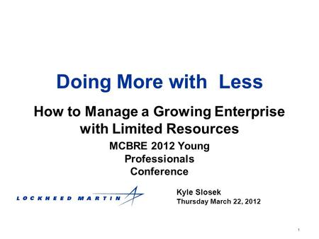 1 Doing More with Less How to Manage a Growing Enterprise with Limited Resources Kyle Slosek Thursday March 22, 2012 MCBRE 2012 Young Professionals Conference.
