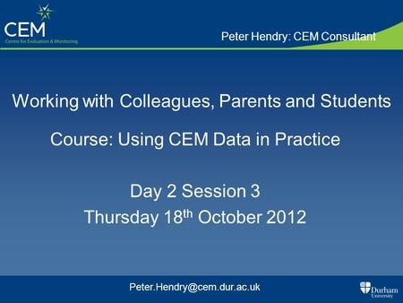 Working with Colleagues, Parents and Students Course: Using CEM Data in Practice Day 2 Session 3 Thursday 18 th October 2012 Peter Hendry: CEM Consultant.