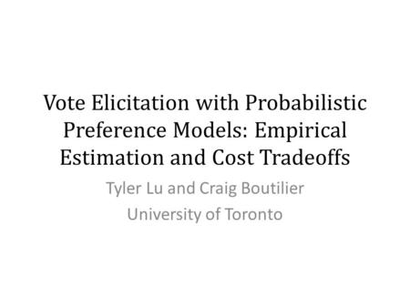 Vote Elicitation with Probabilistic Preference Models: Empirical Estimation and Cost Tradeoffs Tyler Lu and Craig Boutilier University of Toronto.