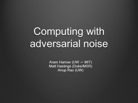 Computing with adversarial noise Aram Harrow (UW -> MIT) Matt Hastings (Duke/MSR) Anup Rao (UW)