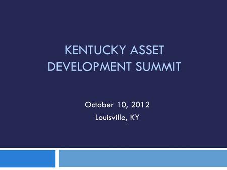 KENTUCKY ASSET DEVELOPMENT SUMMIT October 10, 2012 Louisville, KY.