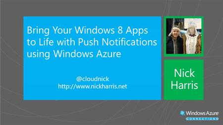 Bring Your Windows 8 Apps to Life with Push Notifications using Windows  Nick Harris.