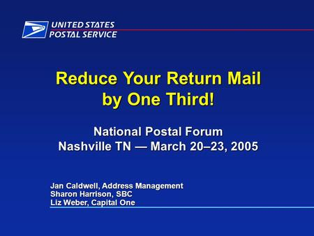 Reduce Your Return Mail by One Third! National Postal Forum Nashville TN March 20–23, 2005 Jan Caldwell, Address Management Sharon Harrison, SBC Liz Weber,