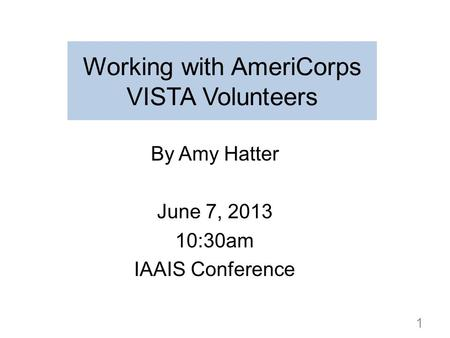 Working with AmeriCorps VISTA Volunteers By Amy Hatter June 7, 2013 10:30am IAAIS Conference 1.