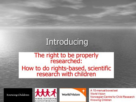 Introducing The right to be properly researched: How to do rights-based, scientific research with children A 10-manual boxed set World Vision Norwegian.