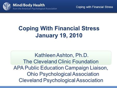 Coping with Financial Stress Coping With Financial Stress January 19, 2010 Kathleen Ashton, Ph.D. The Cleveland Clinic Foundation APA Public Education.
