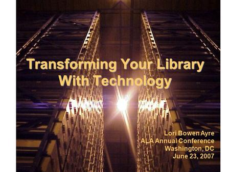 Transforming Your Library With Technology Lori Bowen Ayre ALA Annual Conference Washington, DC June 23, 2007.