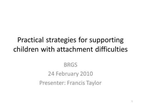Practical strategies for supporting children with attachment difficulties BRGS 24 February 2010 Presenter: Francis Taylor 1.