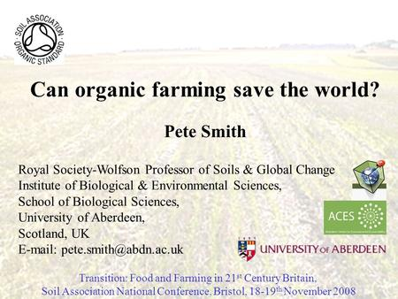 Can organic farming save the world? Pete Smith Royal Society-Wolfson Professor of Soils & Global Change Institute of Biological & Environmental Sciences,