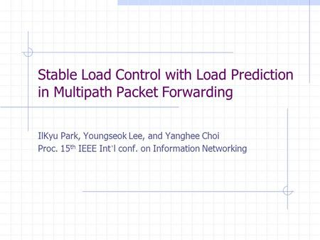 Stable Load Control with Load Prediction in Multipath Packet Forwarding IlKyu Park, Youngseok Lee, and Yanghee Choi Proc. 15 th IEEE Int l conf. on Information.