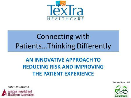 Connecting with Patients…Thinking Differently AN INNOVATIVE APPROACH TO REDUCING RISK AND IMPROVING THE PATIENT EXPERIENCE Preferred Vendor 2012 Partner.