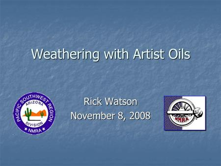 Weathering with Artist Oils Rick Watson November 8, 2008.