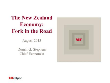 The New Zealand Economy: Fork in the Road August 2013 Dominick Stephens Chief Economist.