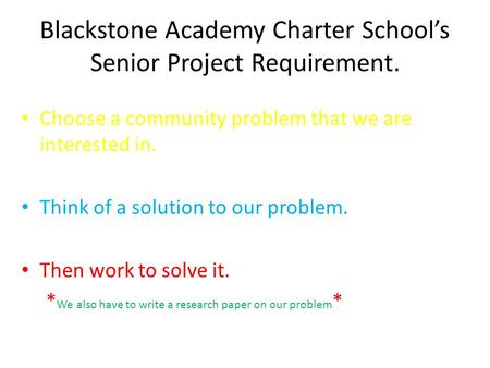 Blackstone Academy Charter Schools Senior Project Requirement. Choose a community problem that we are interested in. Think of a solution to our problem.