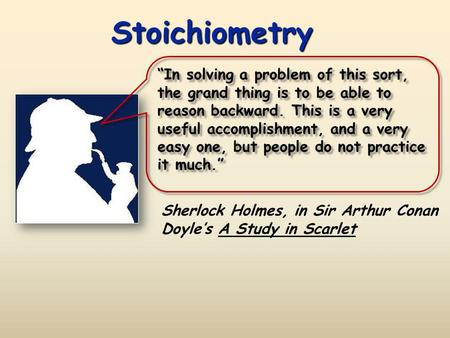 "Stoichiometry ""In solving a problem of this sort, the grand thing is to be able to reason backward. This is a very useful accomplishment, and a very easy."
