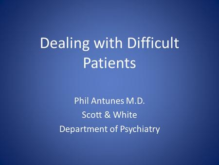 Dealing with Difficult Patients Phil Antunes M.D. Scott & White Department of Psychiatry.