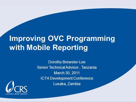 Dorothy Brewster-Lee Senior Technical Advisor, Tanzania March 30, 2011 ICT4 Development Conference Lusaka, Zambia Improving OVC Programming with Mobile.