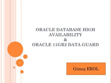 ORACLE DATABASE HIGH AVAILABILITY & ORACLE 11GR2 DATA GUARD 1 Güneş EROL.