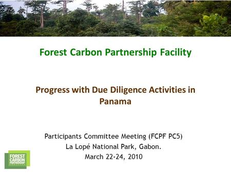 Forest Carbon Partnership Facility Progress with Due Diligence Activities in Panama Participants Committee Meeting (FCPF PC5) La Lopé National Park, Gabon.