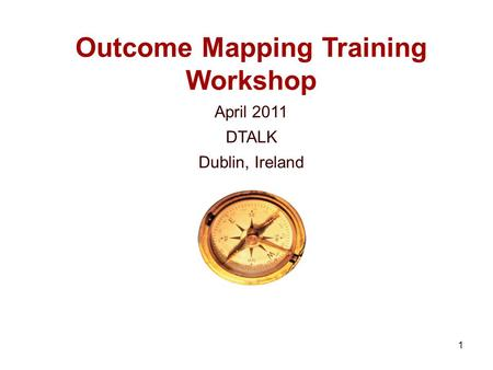 1 Outcome Mapping Training Workshop April 2011 DTALK Dublin, Ireland.