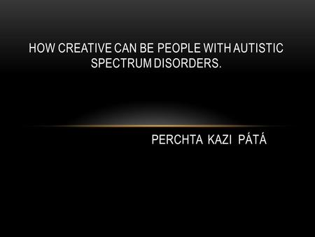 HOW CREATIVE CAN BE PEOPLE WITH AUTISTIC SPECTRUM DISORDERS. PERCHTA KAZI PÁTÁ.