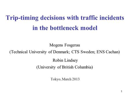 1 Trip-timing decisions with traffic incidents in the bottleneck model Mogens Fosgerau (Technical University of Denmark; CTS Sweden; ENS Cachan) Robin.