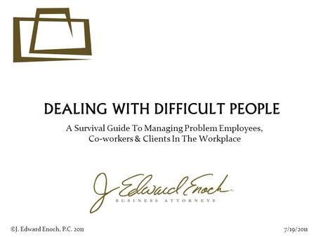 DEALING WITH DIFFICULT PEOPLE A Survival Guide To Managing Problem Employees, Co-workers & Clients In The Workplace 7/19/2011©J. Edward Enoch, P.C. 2011.