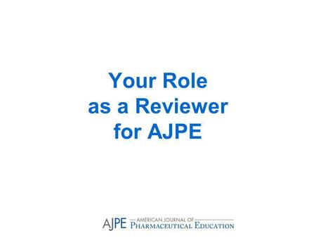 Your Role as a Reviewer for AJPE. Fundamental Concepts in Reviewing Manuscripts Why become an AJPE reviewer? What to do when you receive an invitation.