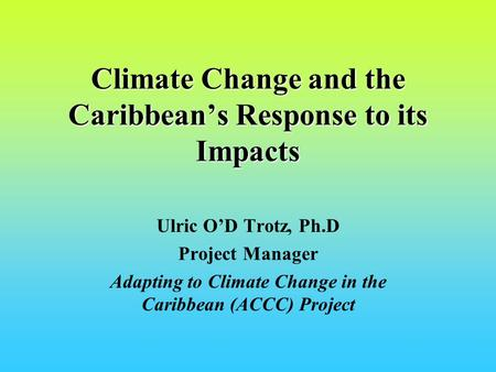 Climate Change and the Caribbeans Response to its Impacts Ulric OD Trotz, Ph.D Project Manager Adapting to Climate Change in the Caribbean (ACCC) Project.