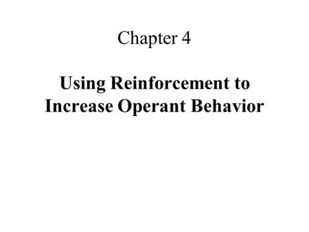 Chapter 4 Using Reinforcement to Increase Operant Behavior