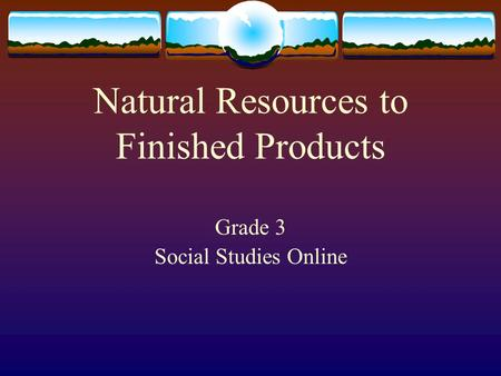 Natural Resources to Finished Products