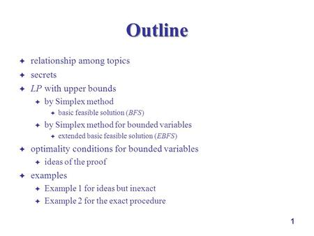 1 Outline relationship among topics secrets LP with upper bounds by Simplex method basic feasible solution (BFS) by Simplex method for bounded variables.