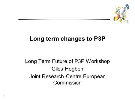 1 Long term changes to P3P Long Term Future of P3P Workshop Giles Hogben Joint Research Centre European Commission.