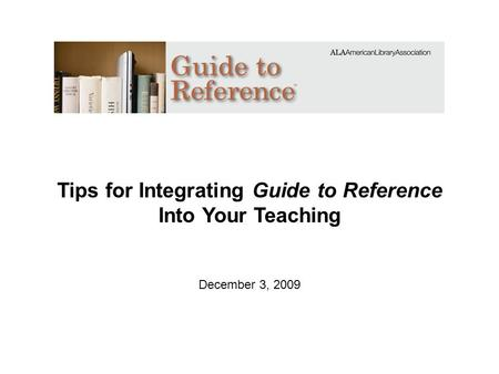 Tips for Integrating Guide to Reference Into Your Teaching December 3, 2009.