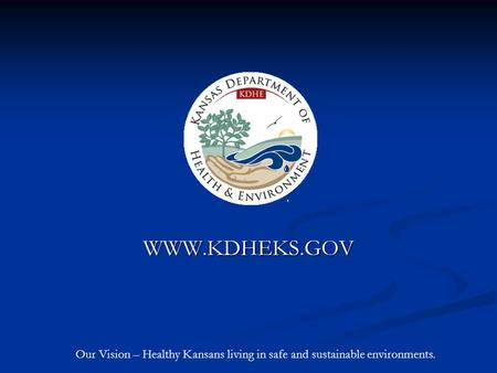 WWW.KDHEKS.GOV Our Vision – Healthy Kansans living in safe and sustainable environments.