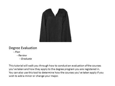 Degree Evaluation - Plan - Review - Graduate This tutorial will walk you through how to conduct an evaluation of the courses youve taken and how they apply.