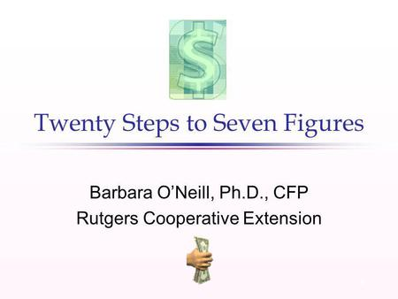 1 Twenty Steps to Seven Figures Barbara ONeill, Ph.D., CFP Rutgers Cooperative Extension.