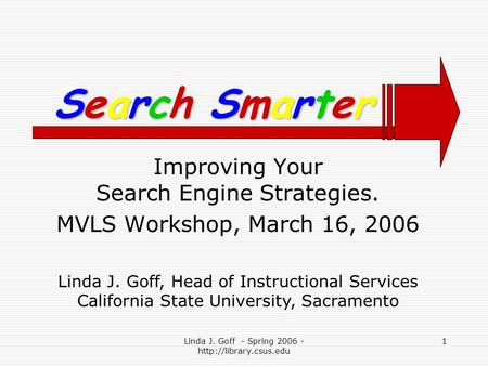 Linda J. Goff - Spring 2006 -  1 Improving Your Search Engine Strategies. MVLS Workshop, March 16, 2006 Search SmarterSearch SmarterSearch.